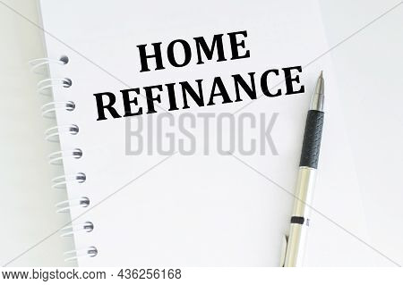 Text Home Refinance On A Notebook On The Table Next To A Pen. Business Concept