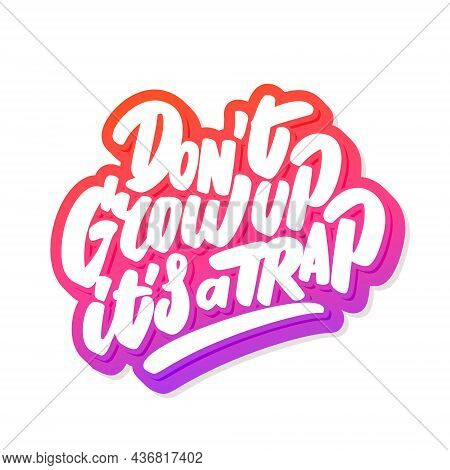 Dont Grow Up, Its A Trap. Vector Handwritten Lettering. Vector Illustration.