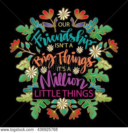 Friendship Isn't A Big Things,  It's A Million Little Things.  Motivational Quote