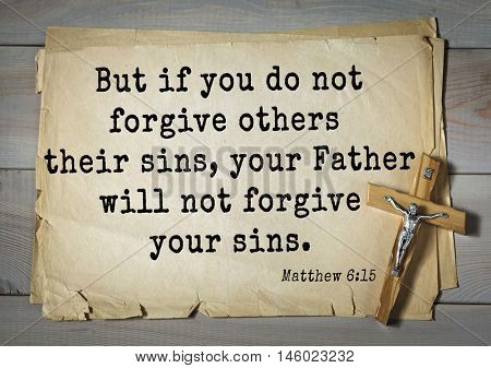 Bible verses from Matthew But if you do not forgive others their sins, your Father will not forgive your sins.