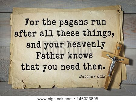 Bible verses from Matthew For the pagans run after all these things, and your heavenly Father knows that you need them.