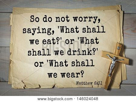 Bible verses from Matthew So do not worry, saying, 'What shall we eat?' or 'What shall we drink?' or 'What shall we wear?