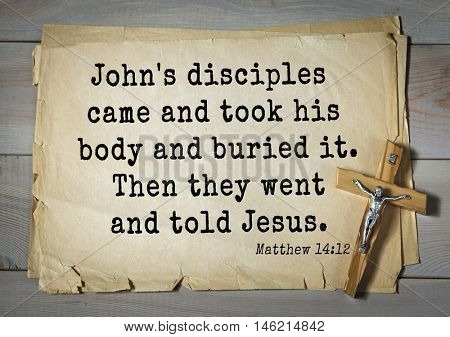 Bible verses from Matthew.John's disciples came and took his body and buried it. Then they went and told Jesus.