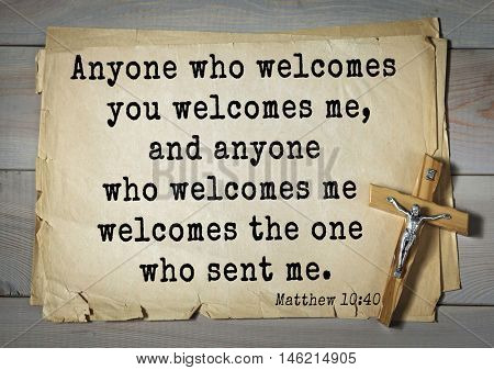 Bible verses from Matthew.Anyone who welcomes you welcomes me, and anyone who welcomes me welcomes the one who sent me.