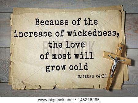 Bible verses from Matthew.Because of the increase of wickedness, the love of most will grow cold