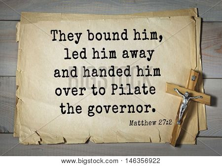 Bible verses from Matthew.They bound him, led him away and handed him over to Pilate the governor.
