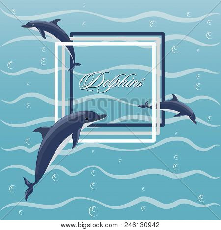 Poster With Frolicking Dolphins. Dolphins, Frame And Air Bubbles Against The Background Of Sea Waves