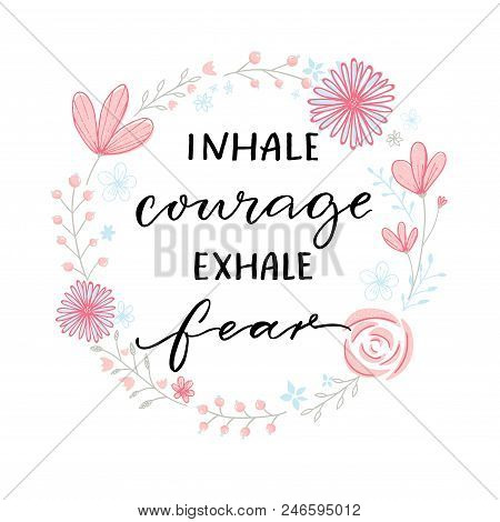 Inhale Courage Exhale Fear. Inspiration Support Saying, Motivational Quote. Modern Calligraphy In Fl