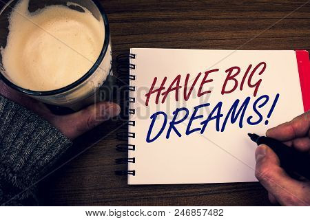 Word writing text Have Big Dreams Motivational Call. Business concept for Future Ambition Desire Motivation Goal Words notepad hands jumper holding open pen coffe glass desk sketch quick poster