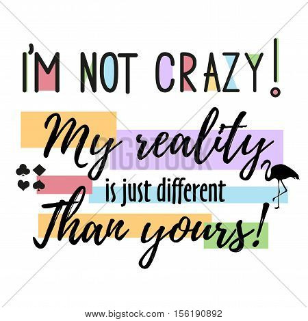 Vector quote i m not crazy. My reality is just diffeent than you - Alice in Wonderland . ideal for printing on t-shirts or poster