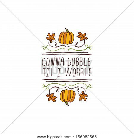 Handdrawn thanksgiving label with pumpkins, maple leaves and text on white background. Gonna gobble til I wobble.