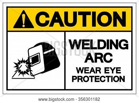 Caution Welding Arc Wear Eye Protection Symbol Sign, Vector Illustration, Isolated On White Backgrou