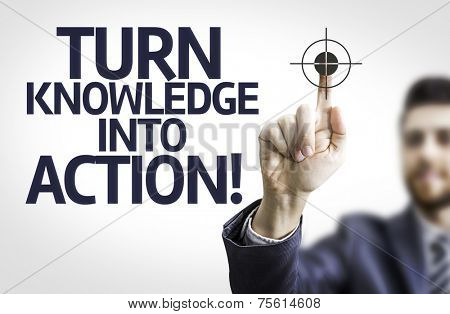 Business man pointing to transparent board with text: Turn Knowledge Into Action!