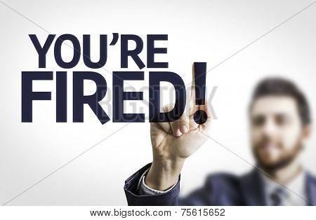 Business man pointing to transparent board with text: You're Fired!