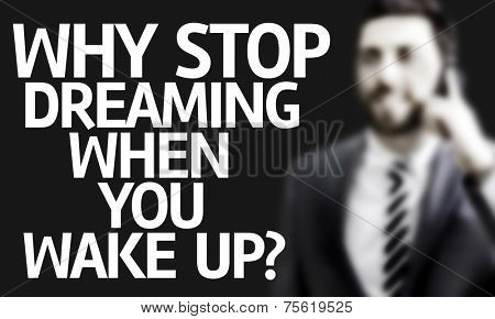 Business man with the text Why Stop Dreaming When You Wake Up? in a concept image