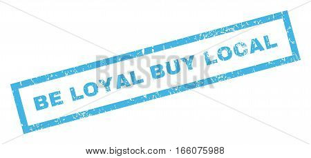 Be Loyal Buy Local text rubber seal stamp watermark. Tag inside rectangular banner with grunge design and dirty texture. Inclined vector blue ink sign on a white background.