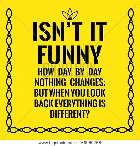 Motivational Quote. Isn't It Funny How Day By Day Nothing Changes; But When You Look Back Everything