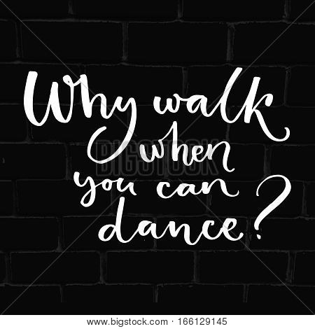 Why walk when you can dance. Inspiration quote about dancing. Handwritten saying for t-shirts, ballroom posters and wall art.