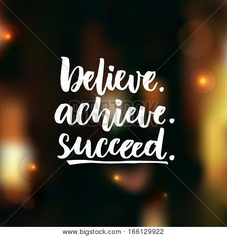 Believe, achieve, succeed. Inspirational vector quote on dark background with orange lights and bokeh effects. Positive saying for cards, motivational posters and t-shirt.