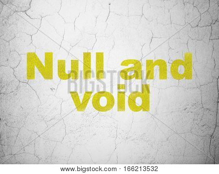 Law concept: Yellow Null And Void on textured concrete wall background