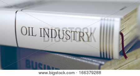 Stack of Books Closeup and one with Title - Oil Industry. Oil Industry - Leather-bound Book in the Stack. Closeup. Toned Image. Selective focus. 3D Rendering.