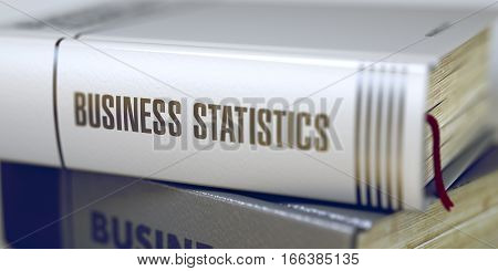 Business Statistics Concept. Book Title. Book Title of Business Statistics. Business Statistics - Closeup of the Book Title. Closeup View. Blurred Image with Selective focus. 3D Illustration.