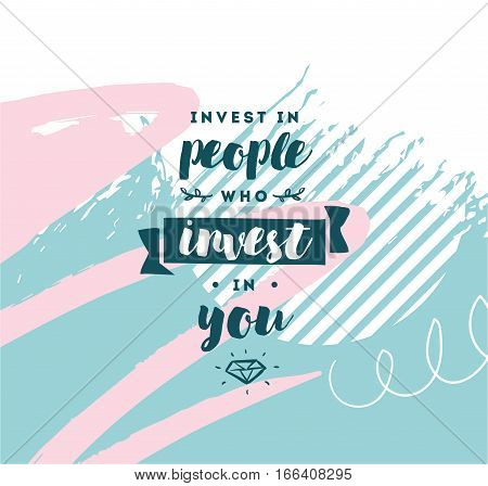 Invest in people who invest in you. Inspirational quote, motivation. Typography for poster, invitation, greeting card or t-shirt. Vector lettering, inscription, calligraphy design. Text background