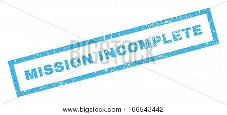 Mission Incomplete text rubber seal stamp watermark. Caption inside rectangular banner with grunge design and dirty texture. Inclined vector blue ink sticker on a white background.