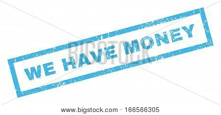 We Have Money text rubber seal stamp watermark. Tag inside rectangular shape with grunge design and dirty texture. Inclined vector blue ink sticker on a white background.