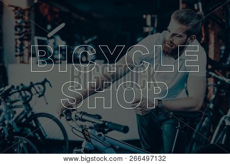 Bicycle Shop. Man Using The Bicycle. Guy Checks The Bike. Man Looking On His Bicycle. Young Beard Ma