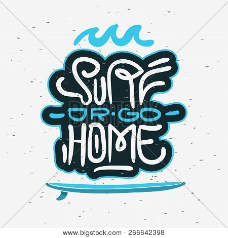 Surf Or Go Home  Motivational Quote Surfing Themed Graphics For Promotion Ads T Shirt Or Sticker Pos