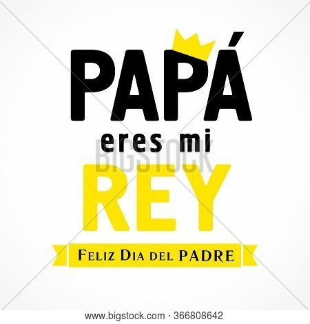Papa Eres Mi Rey & Feliz Dia Del Padre Spanish Lettering, Translate: Dad You Are My King, Happy Fath