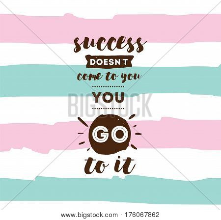 Success doesn't come to you, you go to it. Inspirational quote, motivation. Typography for poster, invitation, greeting card or t-shirt. Vector lettering design. Text background