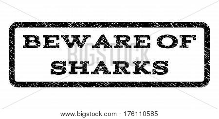 Beware Of Sharks watermark stamp. Text caption inside rounded rectangle frame with grunge design style. Rubber seal stamp with dust texture. Vector black ink imprint on a white background.