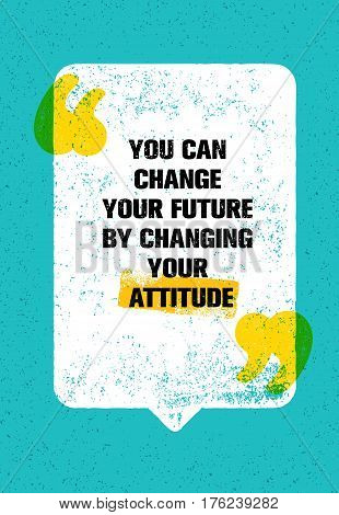 You Can Change Your Future By Changing Your Attitude. Inspiring Creative Motivation Quote. Vector Typography Poster Concept Design On Grunge Distressed Background