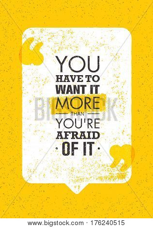 You Have To Want It More Than You Are Afraid Of It. Inspiring Creative Motivation Quote. Vector Typography Banner Design Concept