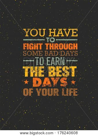 You Have To Fight Through Some Bad Days To Earn The Best Days Of Your Life. Vector Motivation Quote Concept On Grunge Distressed Background