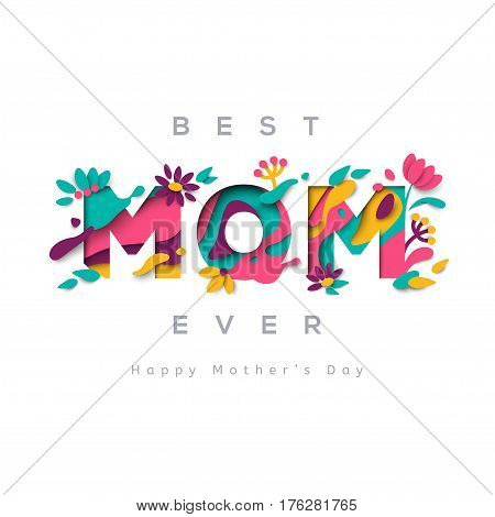 Happy Mothers day greeting card with typographic design and floral elements. Vector illustration. Paper cut style with blooming flowers, leaves and abstract shapes on white background. Best mom ever.