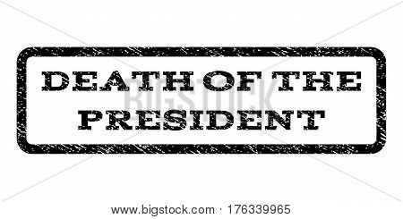 Death Of The President watermark stamp. Text tag inside rounded rectangle frame with grunge design style. Rubber seal stamp with dirty texture. Vector black ink imprint on a white background.