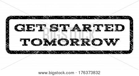 Get Started Tomorrow watermark stamp. Text tag inside rounded rectangle frame with grunge design style. Rubber seal stamp with scratched texture. Vector black ink imprint on a white background.