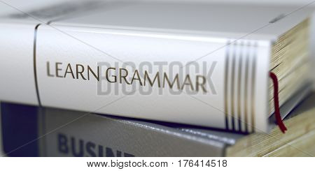 Stack of Books Closeup and one with Title - Learn Grammar. Stack of Books with Title - Learn Grammar. Closeup View. Learn Grammar - Leather-bound Book in the Stack. Closeup. Blurred3D Illustration.