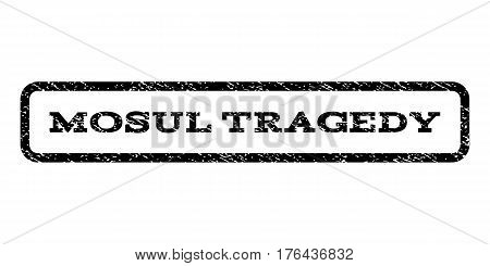 Mosul Tragedy watermark stamp. Text tag inside rounded rectangle frame with grunge design style. Rubber seal stamp with scratched texture. Vector black ink imprint on a white background.