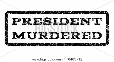 President Murdered watermark stamp. Text tag inside rounded rectangle frame with grunge design style. Rubber seal stamp with scratched texture. Vector black ink imprint on a white background.