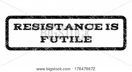 Resistance Is Futile watermark stamp. Text tag inside rounded rectangle frame with grunge design style. Rubber seal stamp with scratched texture. Vector black ink imprint on a white background.