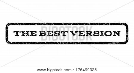 The Best Version watermark stamp. Text tag inside rounded rectangle frame with grunge design style. Rubber seal stamp with dust texture. Vector black ink imprint on a white background.