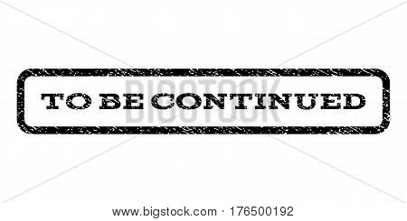 To Be Continued watermark stamp. Text tag inside rounded rectangle with grunge design style. Rubber seal stamp with scratched texture. Vector black ink imprint on a white background.