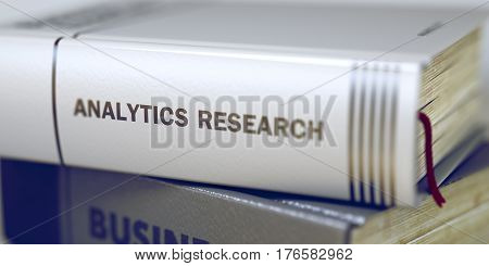 Business - Book Title. Analytics Research. Close-up of a Book with the Title on Spine Analytics Research. Toned Image. 3D.