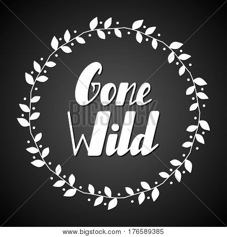 Hand written lettering Gone wild made in vector. Inspiration hand drawn floral wreath with quote script. Floral wreath with inspirational text for poster or card design.