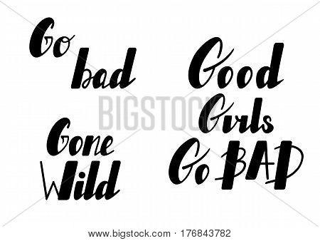 Hand written lettering set Good girls go bad, gone wild, go bad made in vector. Hand drawn card, poster, postcard, t-shirt apparel design. Ink illustration. Modern calligraphy.