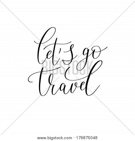 let's go travel black and white hand written ink lettering positive quote about travel, calligraphy vector illustration